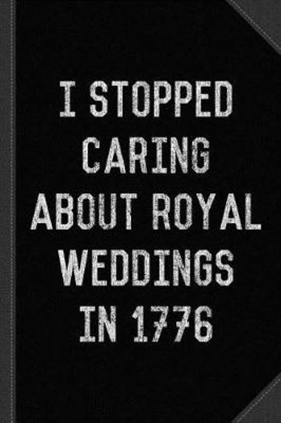 I Stopped Caring about Royal Weddings in 1776 Journal Notebook