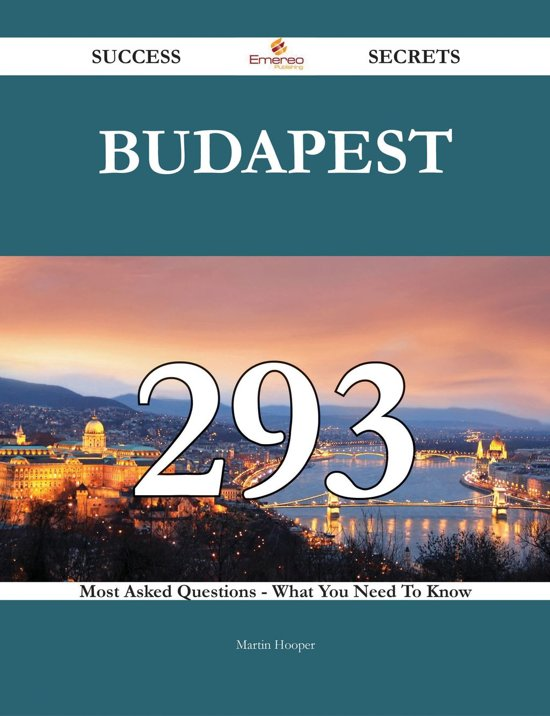 Budapest 293 Success Secrets - 293 Most Asked Questions On Budapest - What You Need To Know