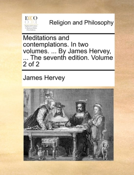 Meditations and Contemplations. in Two Volumes. ... by James Hervey, ... the Seventh Edition. Volume 2 of 2
