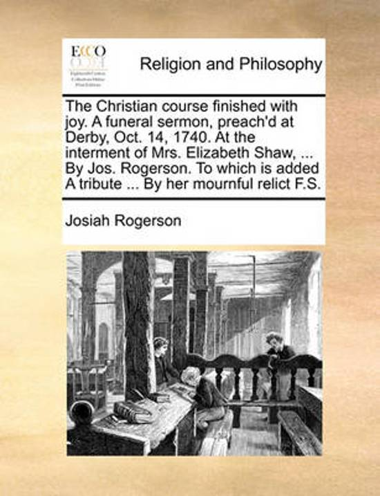 The Christian Course Finished with Joy. a Funeral Sermon, Preach'd at Derby, Oct. 14, 1740. at the Interment of Mrs. Elizabeth Shaw, ... by Jos. Rogerson. to Which Is Added a Tribute ... by Her Mournful Relict F.S
