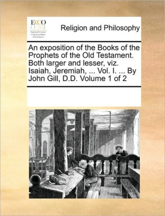 An Exposition of the Books of the Prophets of the Old Testament. Both Larger and Lesser, Viz. Isaiah, Jeremiah, ... Vol. I. ... by John Gill, D.D. Volume 1 of 2