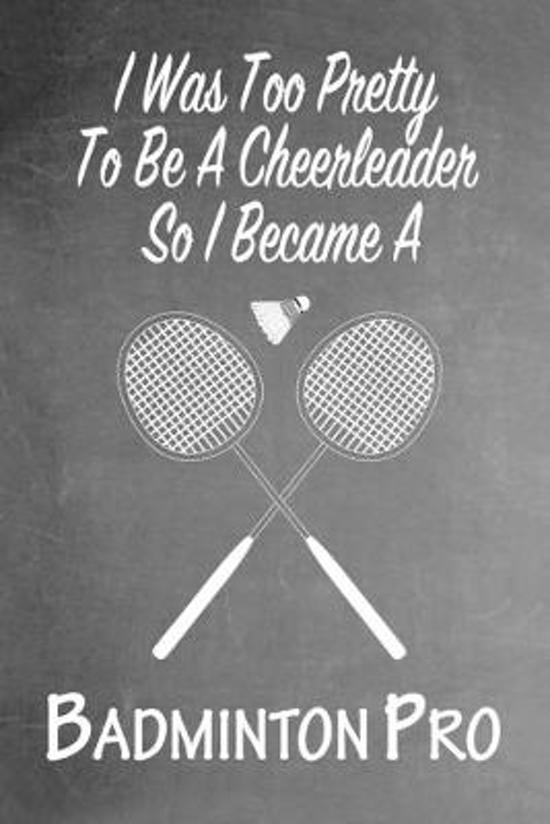 I Was Too Pretty To Be A Cheerleader So I Became A Badminton: Funny Gag Gift Notebook Journal for Girls or Women
