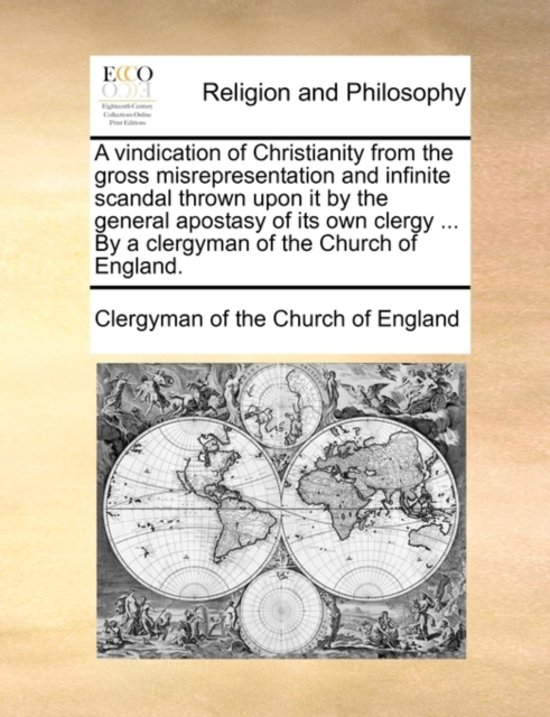 A Vindication of Christianity from the Gross Misrepresentation and Infinite Scandal Thrown Upon It by the General Apostasy of Its Own Clergy ... by a Clergyman of the Church of England.