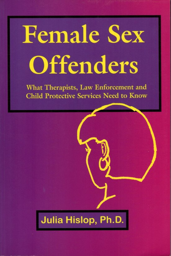 Female Sex Offenders: What Therapists, Law Enforcement and Child Protective Services Need to Know