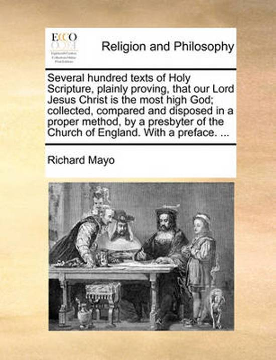 Several Hundred Texts of Holy Scripture, Plainly Proving, That Our Lord Jesus Christ Is the Most High God; Collected, Compared and Disposed in a Proper Method, by a Presbyter of the Church of England. with a Preface.