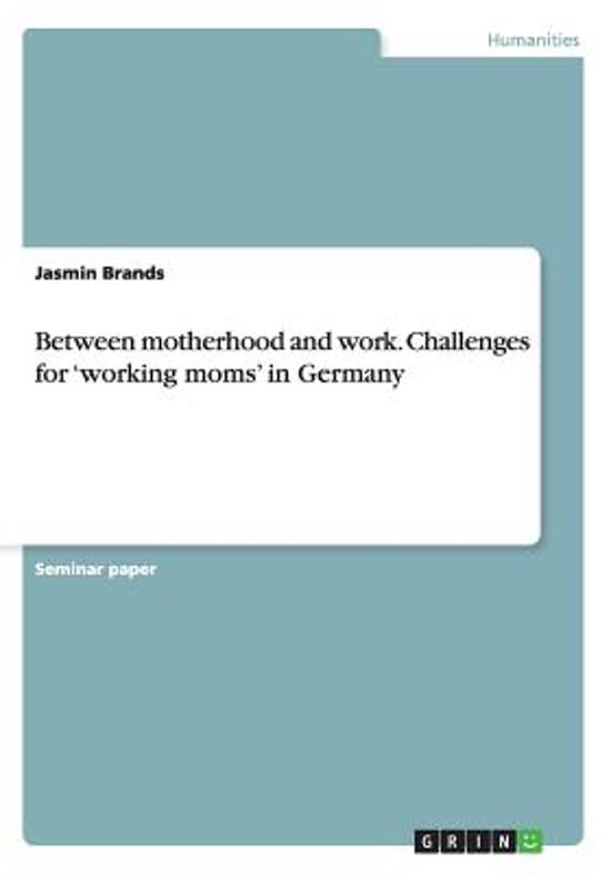Between Motherhood and Work. Challenges for 'working Moms' in Germany