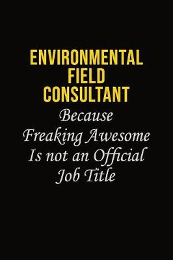Environmental Field Consultant Because Freaking Awesome Is Not An Official Job Title: Career journal, notebook and writing journal for encouraging men