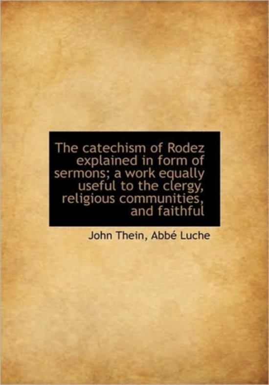 The Catechism of Rodez Explained in Form of Sermons; A Work Equally Useful to the Clergy, Religious