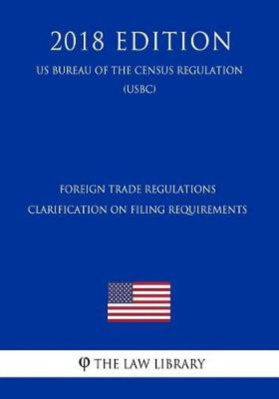 Foreign Trade Regulations - Clarification on Filing Requirements (Us Bureau of the Census Regulation) (Usbc) (2018 Edition)
