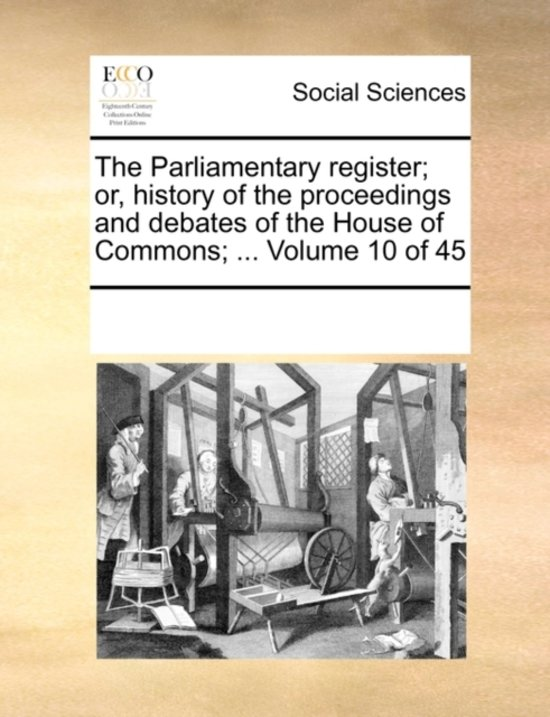 The Parliamentary Register; Or, History of the Proceedings and Debates of the House of Commons; ... Volume 10 of 45
