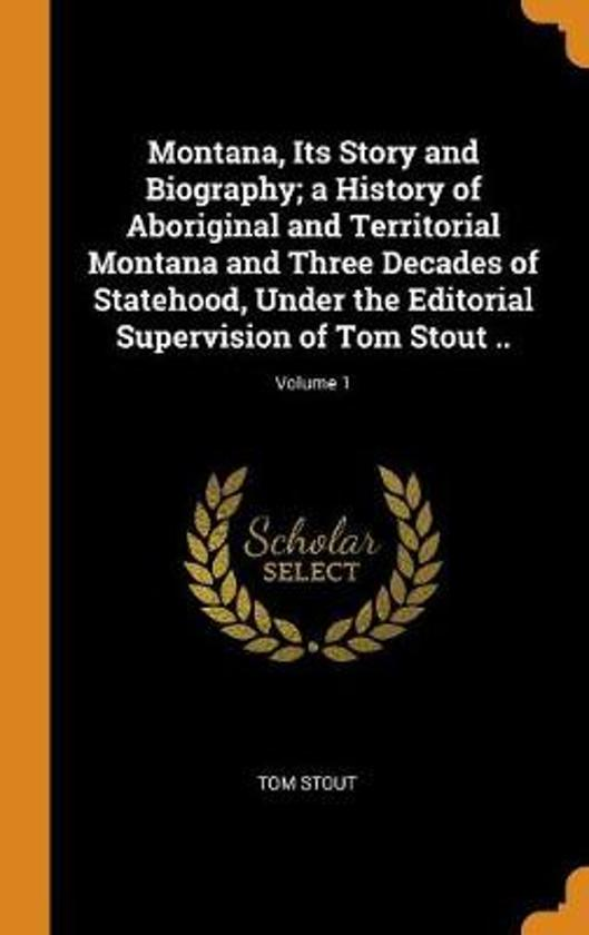 Montana, Its Story and Biography; A History of Aboriginal and Territorial Montana and Three Decades of Statehood, Under the Editorial Supervision of Tom Stout ..; Volume 1