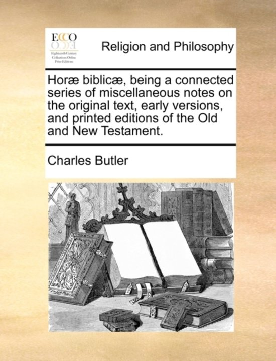 Hor Biblic , Being a Connected Series of Miscellaneous Notes on the Original Text, Early Versions, and Printed Editions of the Old and New Testament