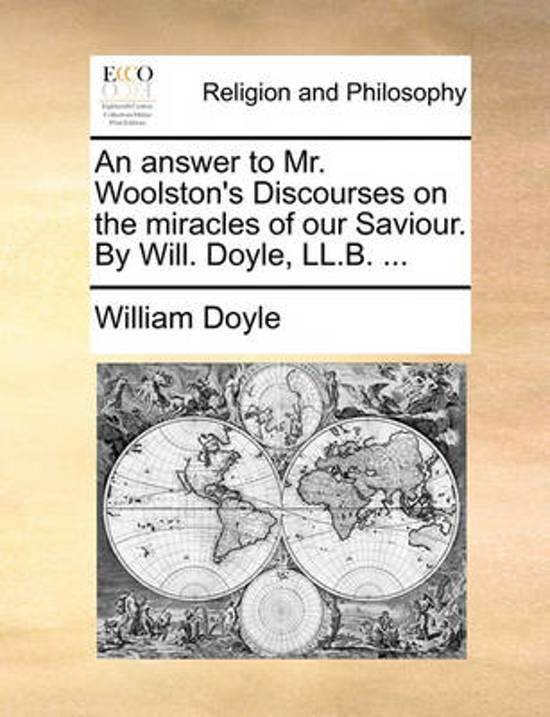 An Answer to Mr. Woolston's Discourses on the Miracles of Our Saviour. by Will. Doyle, LL.B. ...