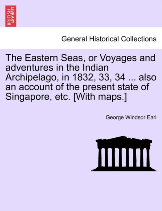 The Eastern Seas, or Voyages and Adventures in the Indian Archipelago, in 1832, 33, 34 ... Also an Account of the Present State of Singapore, Etc. [With Maps.]