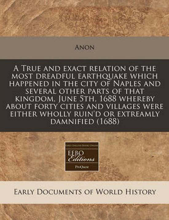 A True and Exact Relation of the Most Dreadful Earthquake Which Happened in the City of Naples and Several Other Parts of That Kingdom, June 5th, 1688 Whereby about Forty Cities and Villages Were Either Wholly Ruin'd or Extreamly Damnified (1688)