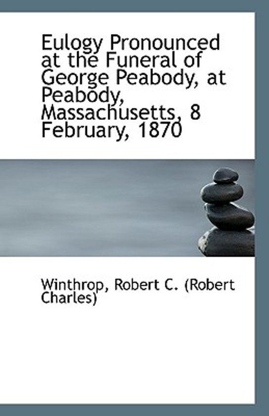 Eulogy Pronounced at the Funeral of George Peabody, at Peabody, Massachusetts, 8 February, 1870