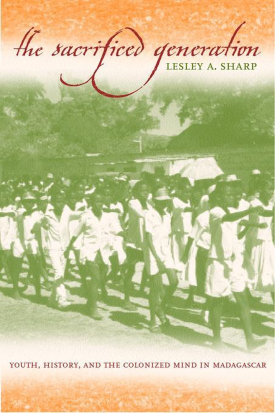 The Sacrificed Generation: Youth, History, and the Colonized Mind in Madagascar
