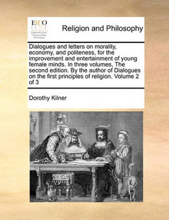 Dialogues and Letters on Morality, Economy, and Politeness, for the Improvement and Entertainment of Young Female Minds. in Three Volumes, the Second Edition. by the Author of Dialogues on the First Principles of Religion. Volume 2 of 3