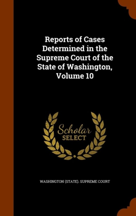 Reports of Cases Determined in the Supreme Court of the State of Washington, Volume 10
