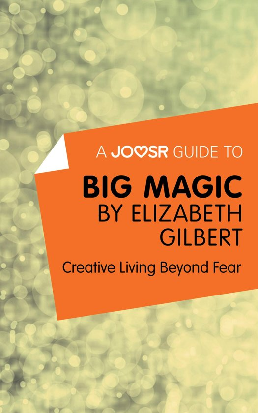 A Joosr Guide to… Big Magic by Elizabeth Gilbert: Creative Living Beyond Fear