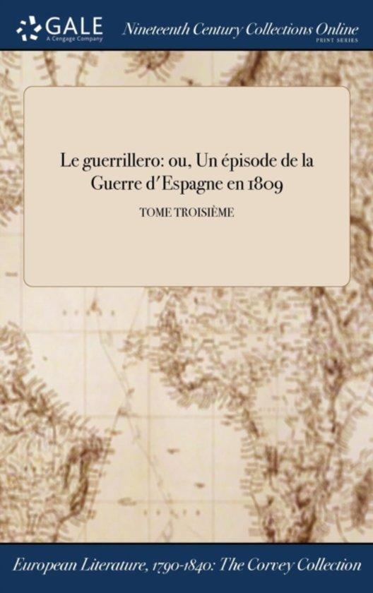 Le Guerrillero: Ou, Un Ï&Iquest;&Frac12;Pisode De La Guerre D'Espagne En 1809; Tome TroisiÏ&Iquest;&Frac12;Me