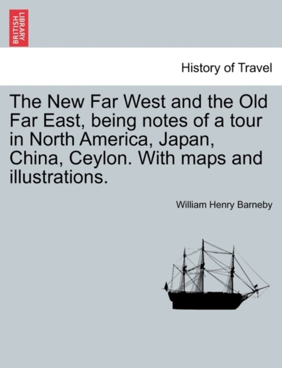 The New Far West and the Old Far East, Being Notes of a Tour in North America, Japan, China, Ceylon. with Maps and Illustrations.