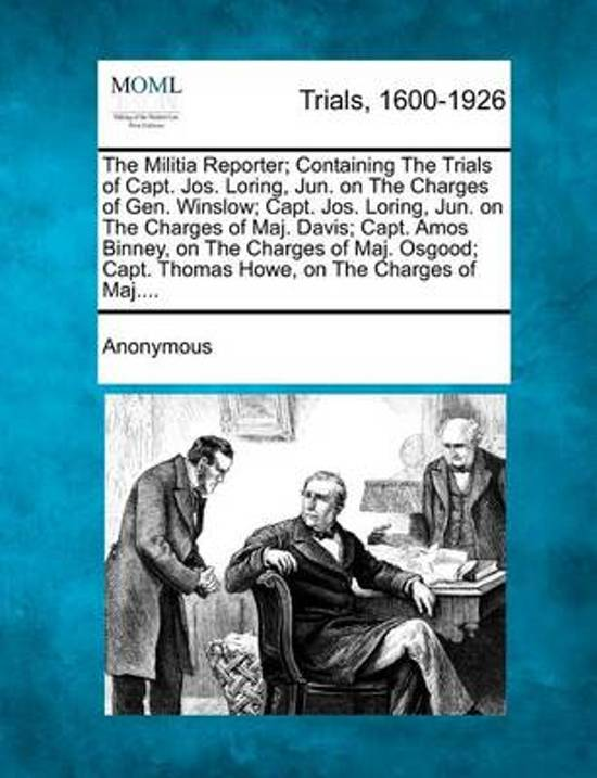 The Militia Reporter; Containing the Trials of Capt. Jos. Loring, Jun. on the Charges of Gen. Winslow; Capt. Jos. Loring, Jun. on the Charges of Maj.