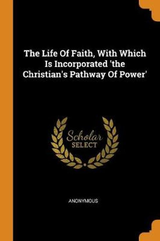 The Life of Faith, with Which Is Incorporated 'the Christian's Pathway of Power'