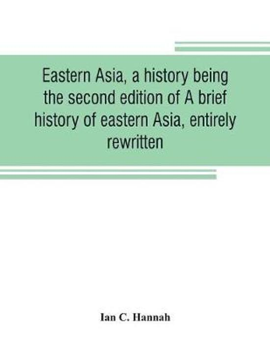 Eastern Asia, a History, Being the Second Edition of a Brief History of Eastern Asia, Entirely Rewritten