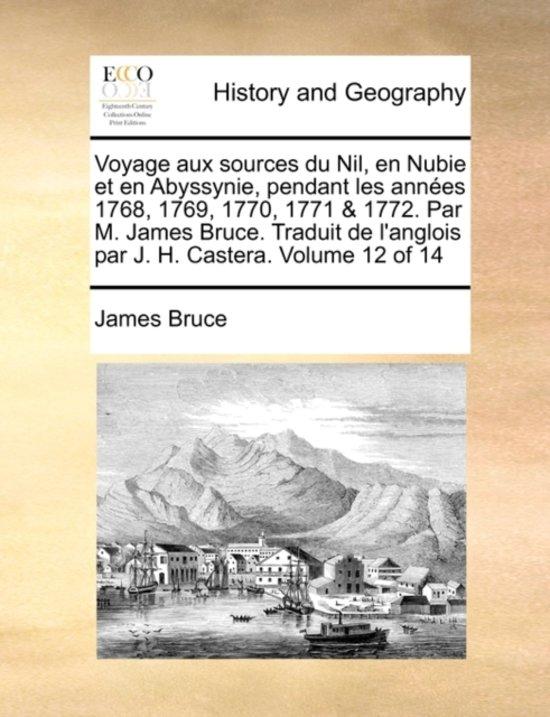 Voyage Aux Sources Du Nil, En Nubie Et En Abyssynie, Pendant Les Annes 1768, 1769, 1770, 1771 & 1772. Par M. James Bruce. Traduit de L'Anglois Par J. H. Castera. Volume 12 of 14