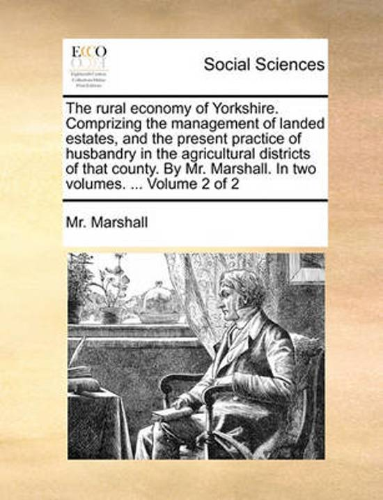 The Rural Economy of Yorkshire. Comprizing the Management of Landed Estates, and the Present Practice of Husbandry in the Agricultural Districts of That County. by Mr. Marshall. in Two Volumes. ... Volume 2 of 2