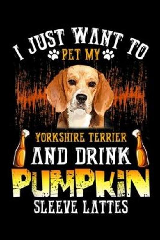 I just want to pet my yorkshire terrier and drink pumpkin sleeve lattes: Just Want To Pet My Beagle And Drink Pumpkin Journal/Notebook Blank Lined Rul