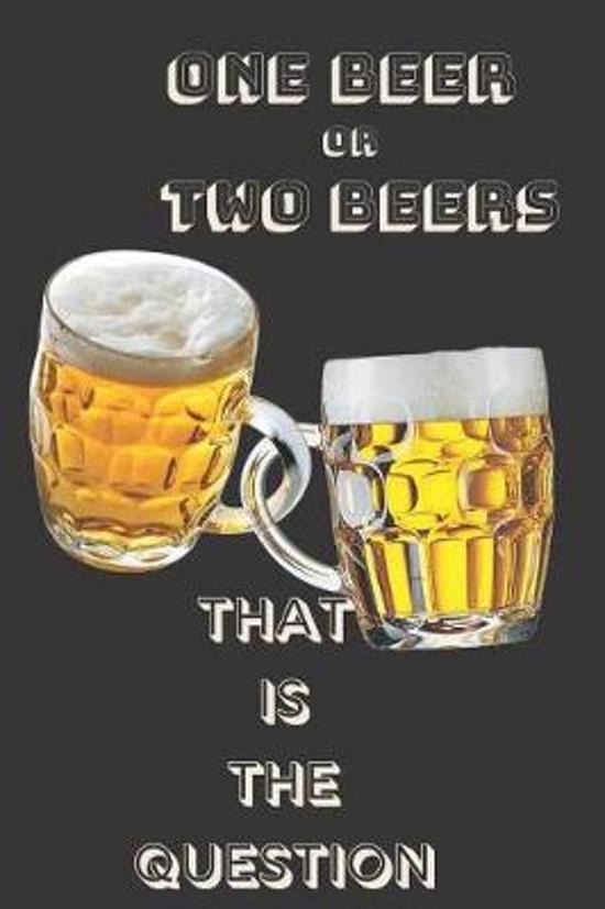 One beer or two beers that is the question
