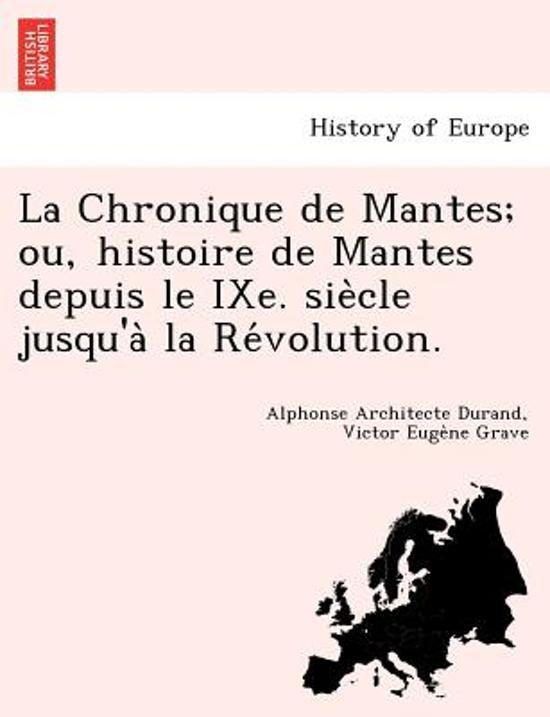 La Chronique de Mantes; Ou, Histoire de Mantes Depuis Le Ixe. Sie Cle Jusqu'a La Re Volution.