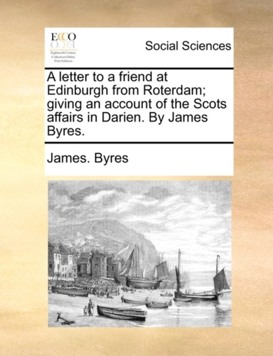 A Letter to a Friend at Edinburgh from Roterdam; Giving an Account of the Scots Affairs in Darien. by James Byres