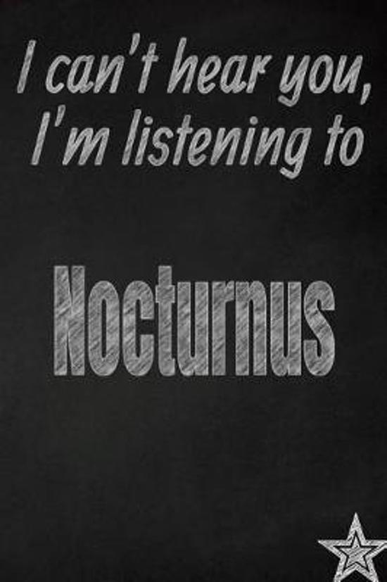 I Can't Hear You, I'm Listening to Nocturnus Creative Writing Lined Journal