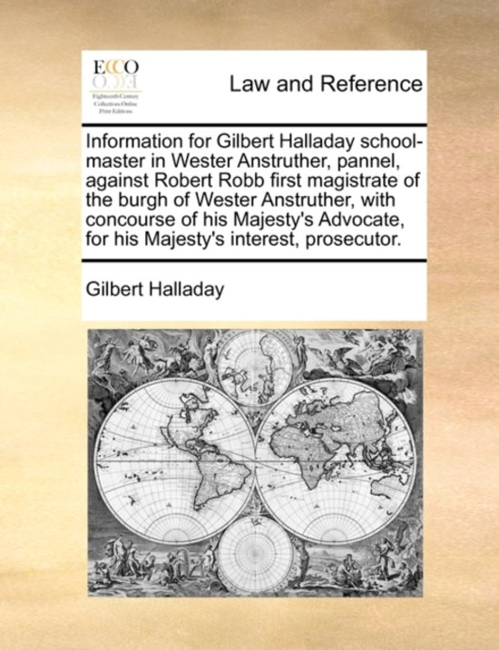 Information for Gilbert Halladay School-Master in Wester Anstruther, Pannel, Against Robert Robb First Magistrate of the Burgh of Wester Anstruther, with Concourse of His Majesty's Advocate, for His Majesty's Interest, Prosecutor
