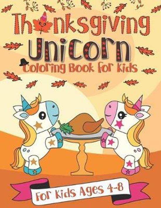 Thanksgiving Unicorn Coloring Book for Kids: A Unicorn Book for Kids Ages 4 - 8 - A Thanksgiving School Break Activity