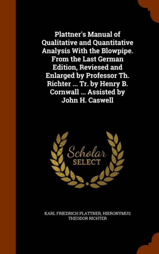 Plattner's Manual of Qualitative and Quantitative Analysis with the Blowpipe. from the Last German Edition, Reviesed and Enlarged by Professor Th. Richter ... Tr. by Henry B. Cornwall ... Assisted by John H. Caswell