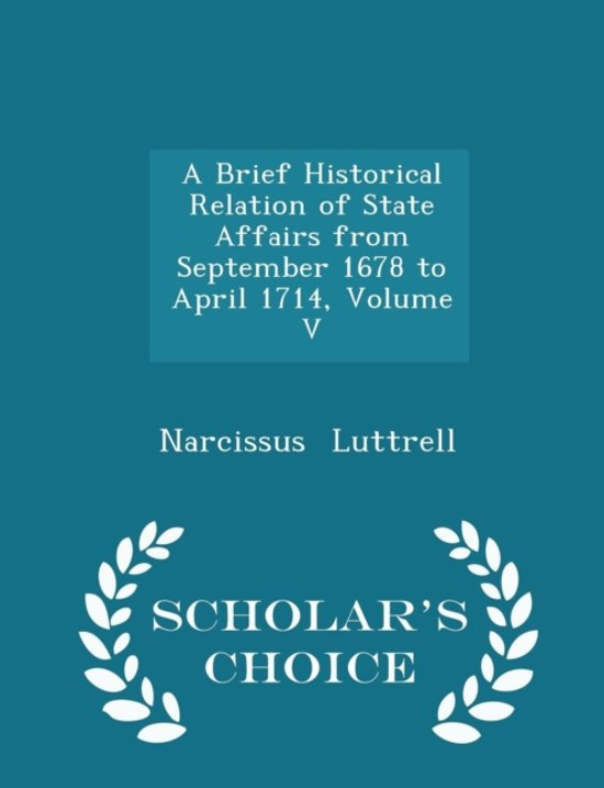A Brief Historical Relation of State Affairs from September 1678 to April 1714, Volume V - Scholar's Choice Edition