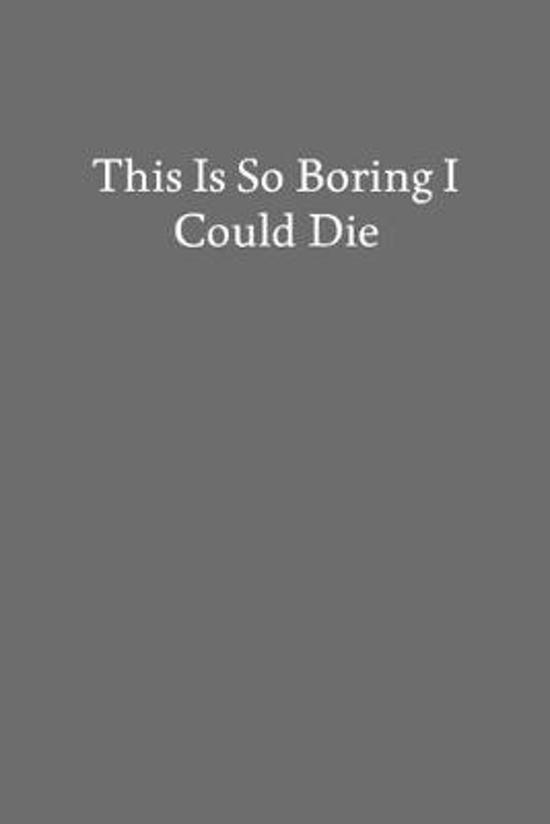 This Is so Boring I Could Die: Blank Funny Lined Journal - Black Sarcastic Notebook
