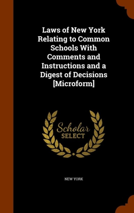 Laws of New York Relating to Common Schools with Comments and Instructions and a Digest of Decisions [Microform]