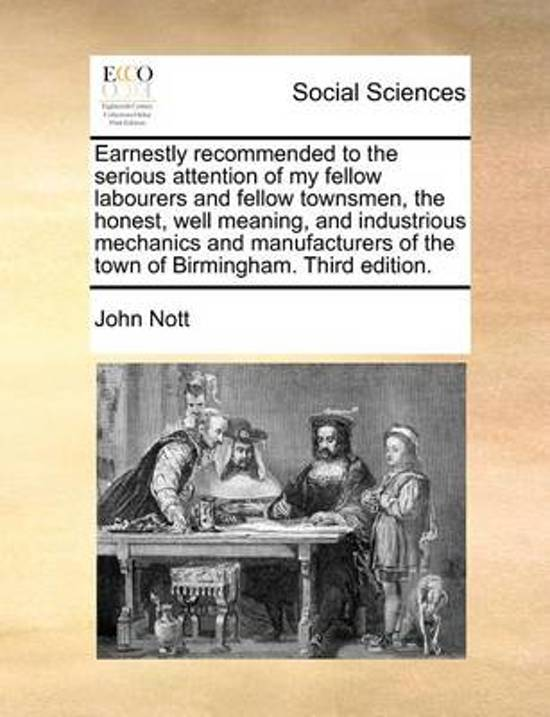 Earnestly Recommended to the Serious Attention of My Fellow Labourers and Fellow Townsmen, the Honest, Well Meaning, and Industrious Mechanics and Manufacturers of the Town of Birmingham. Third Edition