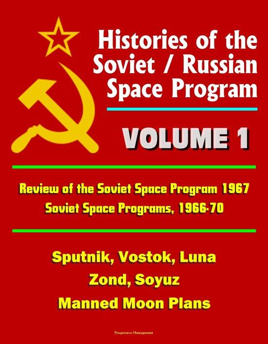 Histories of the Soviet / Russian Space Program: Volume 1: Review of the Soviet Space Program 1967, Soviet Space Programs, 1966-70 - Sputnik, Vostok, Luna, Zond, Soyuz, Manned Moon Plans