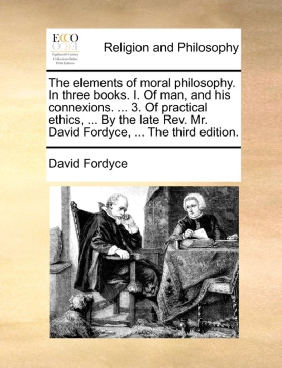 The Elements of Moral Philosophy. in Three Books. I. of Man, and His Connexions. ... 3. of Practical Ethics, ... by the Late Rev. Mr. David Fordyce, ... the Third Edition