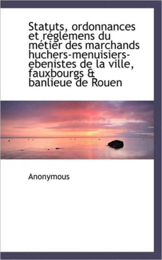 Statuts, Ordonnances Et R Glemens Du M Tier Des Marchands Huchers-Menuisiers-Ebenistes de La Ville,