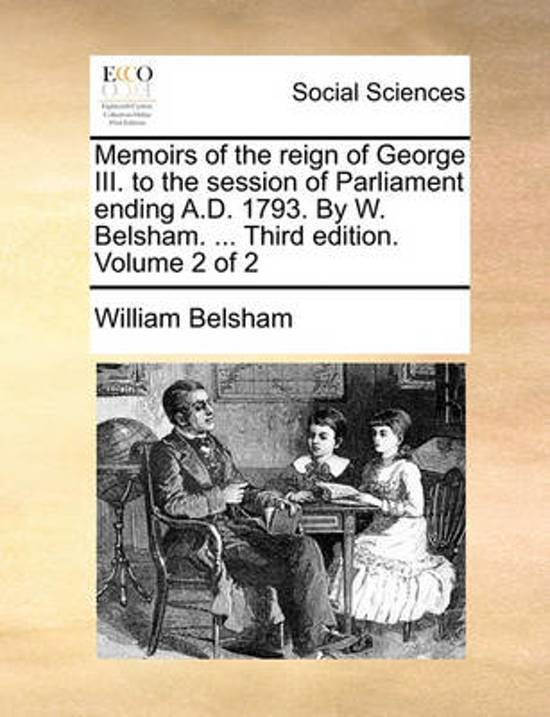 Memoirs of the Reign of George III. to the Session of Parliament Ending A.D. 1793. by W. Belsham. ... Third Edition. Volume 2 of 2