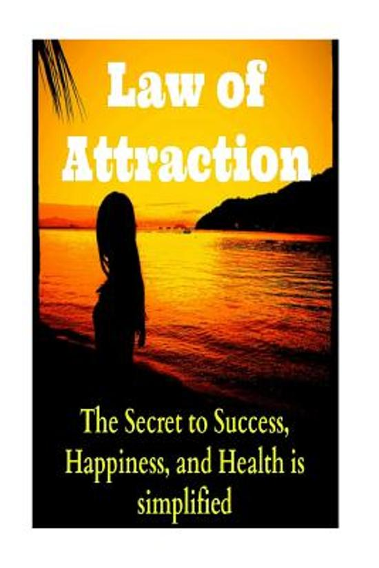 Law of Attraction the Secret to Success, Happiness, and Health Is Simplified