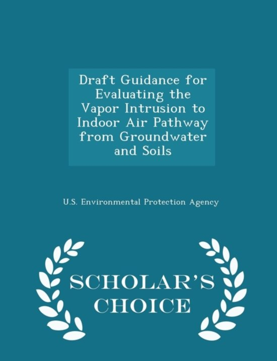 Draft Guidance for Evaluating the Vapor Intrusion to Indoor Air Pathway from Groundwater and Soils - Scholar's Choice Edition