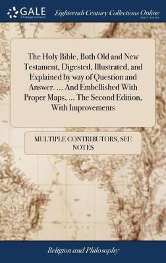 The Holy Bible, Both Old and New Testament, Digested, Illustrated, and Explained by Way of Question and Answer. ... and Embellished with Proper Maps, ... the Second Edition, with Improvements